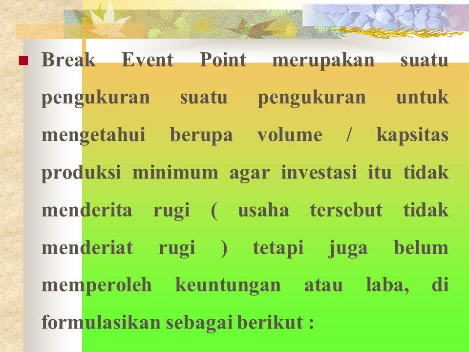 Break Event Point merupakan suatu pengukuran suatu pengukuran untuk mengetahui berupa volume / kapsitas produksi minimum agar investasi itu tidak menderita rugi ( usaha tersebut tidak menderiat rugi ) tetapi juga belum memperoleh keuntungan atau laba, di formulasikan sebagai berikut :