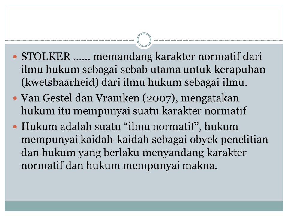 STOLKER …… memandang karakter normatif dari ilmu hukum sebagai sebab utama untuk kerapuhan (kwetsbaarheid) dari ilmu hukum sebagai ilmu.