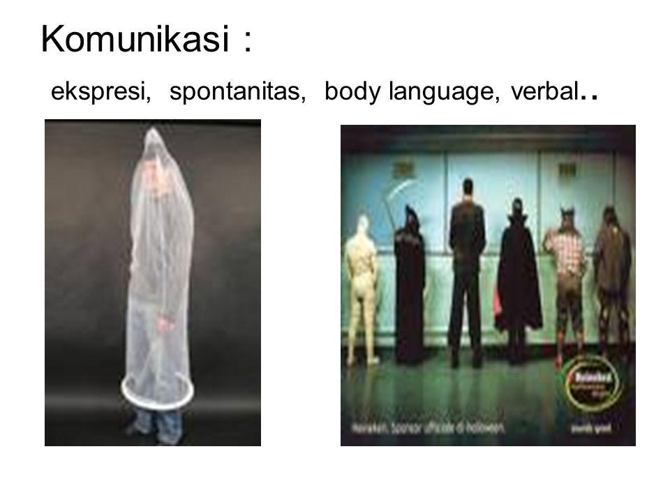 Komunikasi : ekspresi, spontanitas, body language, verbal..