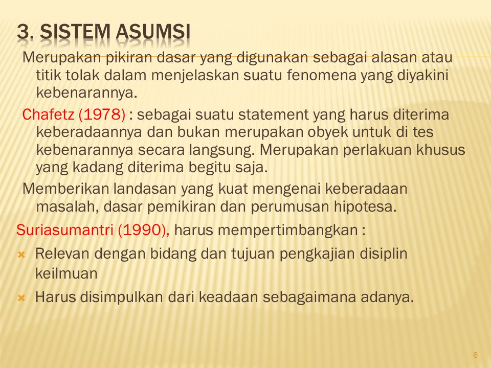 3. Sistem Asumsi Merupakan pikiran dasar yang digunakan sebagai alasan atau titik tolak dalam menjelaskan suatu fenomena yang diyakini kebenarannya.