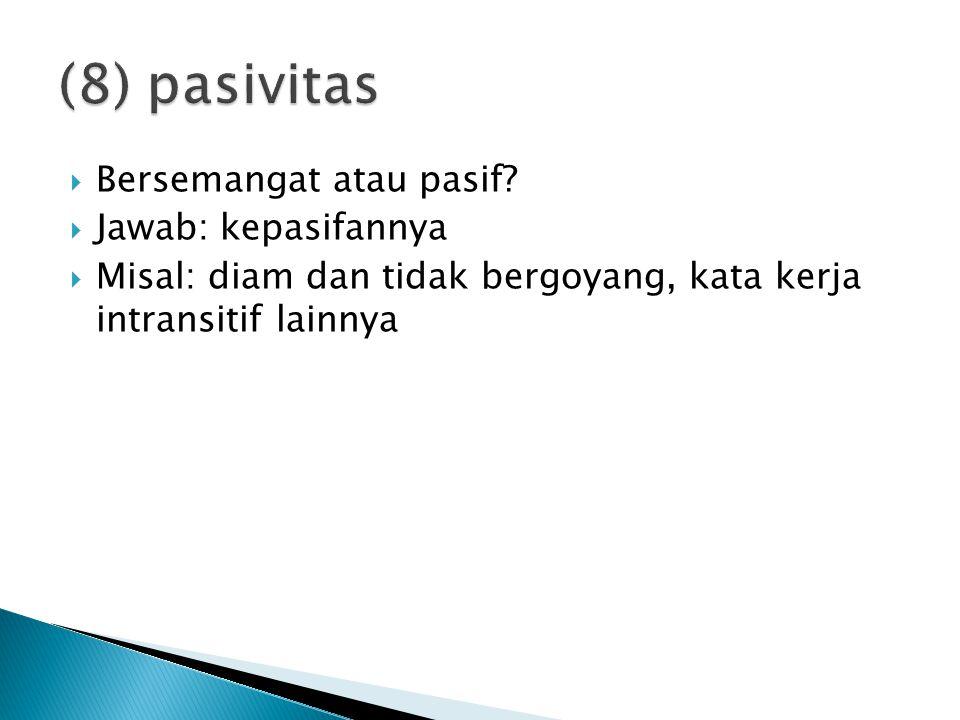 (8) pasivitas Bersemangat atau pasif Jawab: kepasifannya