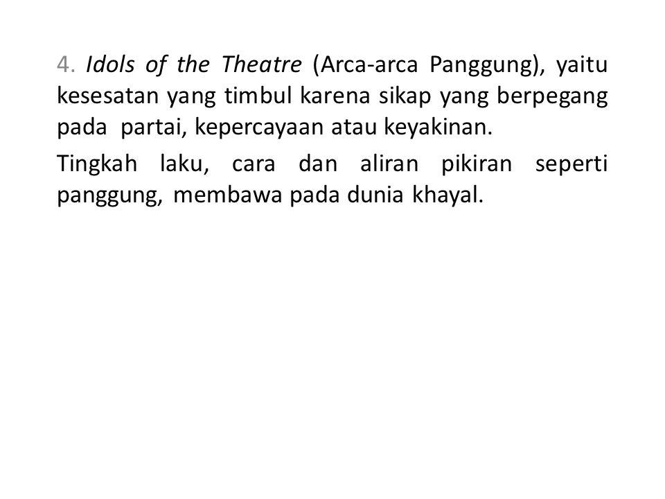 4. Idols of the Theatre (Arca-arca Panggung), yaitu kesesatan yang timbul karena sikap yang berpegang pada partai, kepercayaan atau keyakinan.