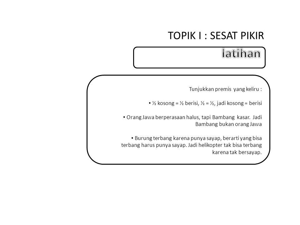 latihan TOPIK I : SESAT PIKIR Tunjukkan premis yang keliru :