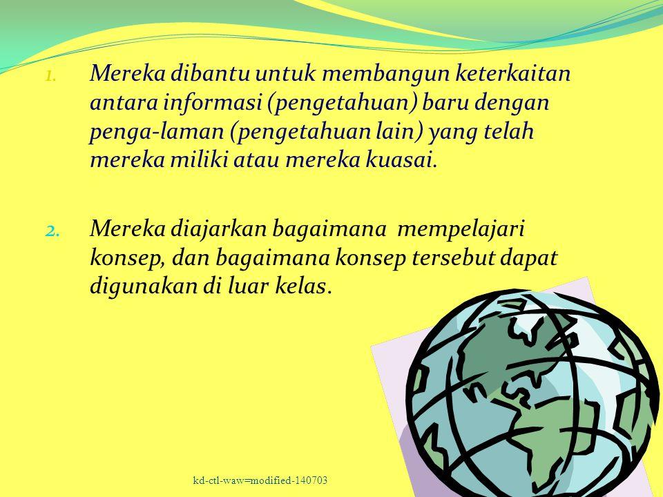 Mereka dibantu untuk membangun keterkaitan antara informasi (pengetahuan) baru dengan penga-laman (pengetahuan lain) yang telah mereka miliki atau mereka kuasai.