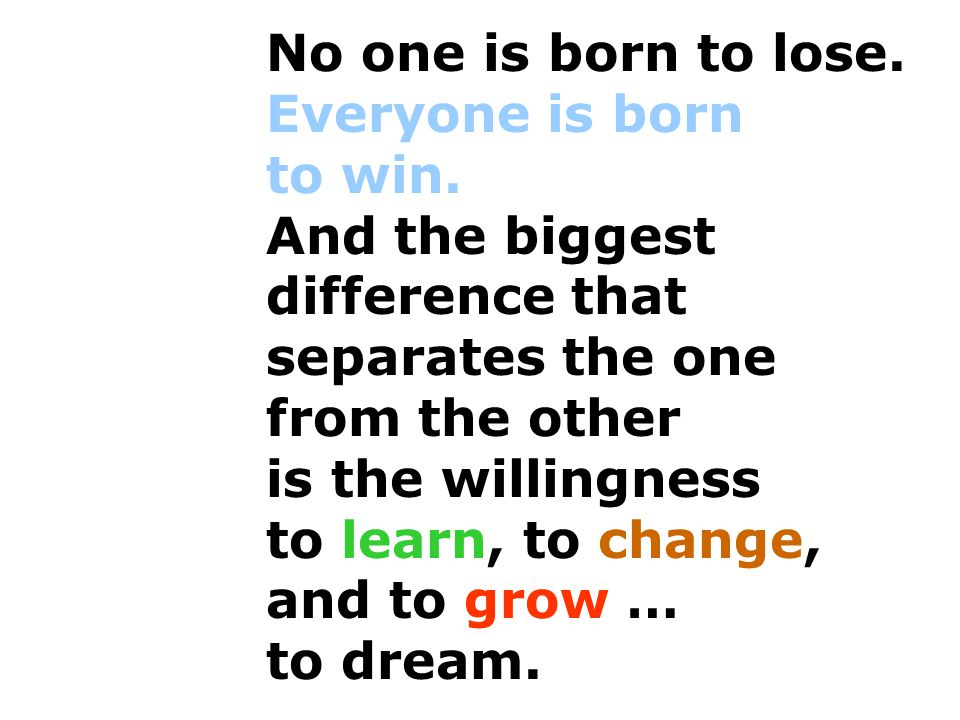 No one is born to lose. Everyone is born to win. And the biggest difference that separates the one from the other.