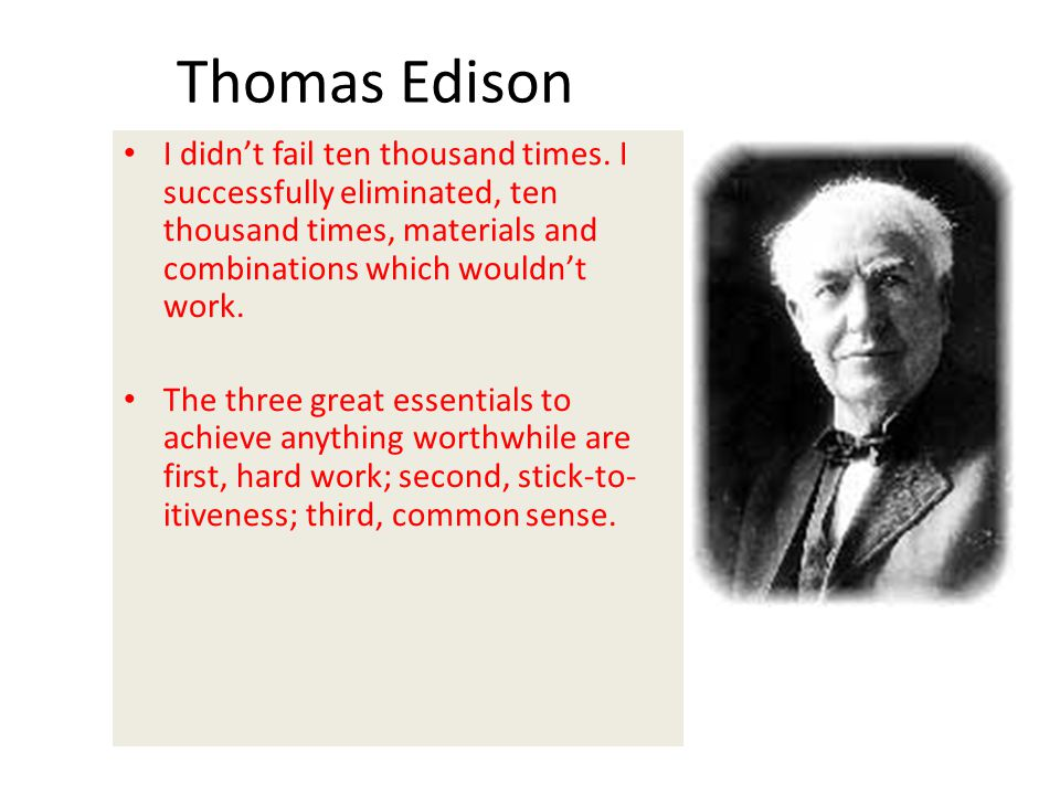 Thomas Edison I didn't fail ten thousand times. I successfully eliminated, ten thousand times, materials and combinations which wouldn't work.