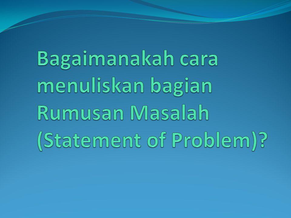 Bagaimanakah cara menuliskan bagian Rumusan Masalah (Statement of Problem)
