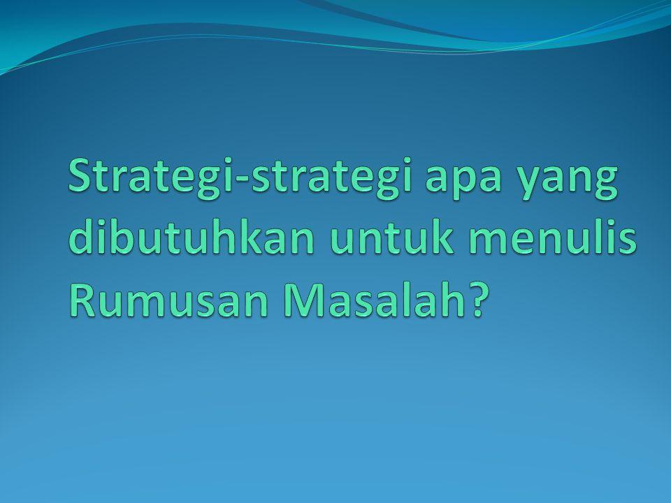 Strategi-strategi apa yang dibutuhkan untuk menulis Rumusan Masalah