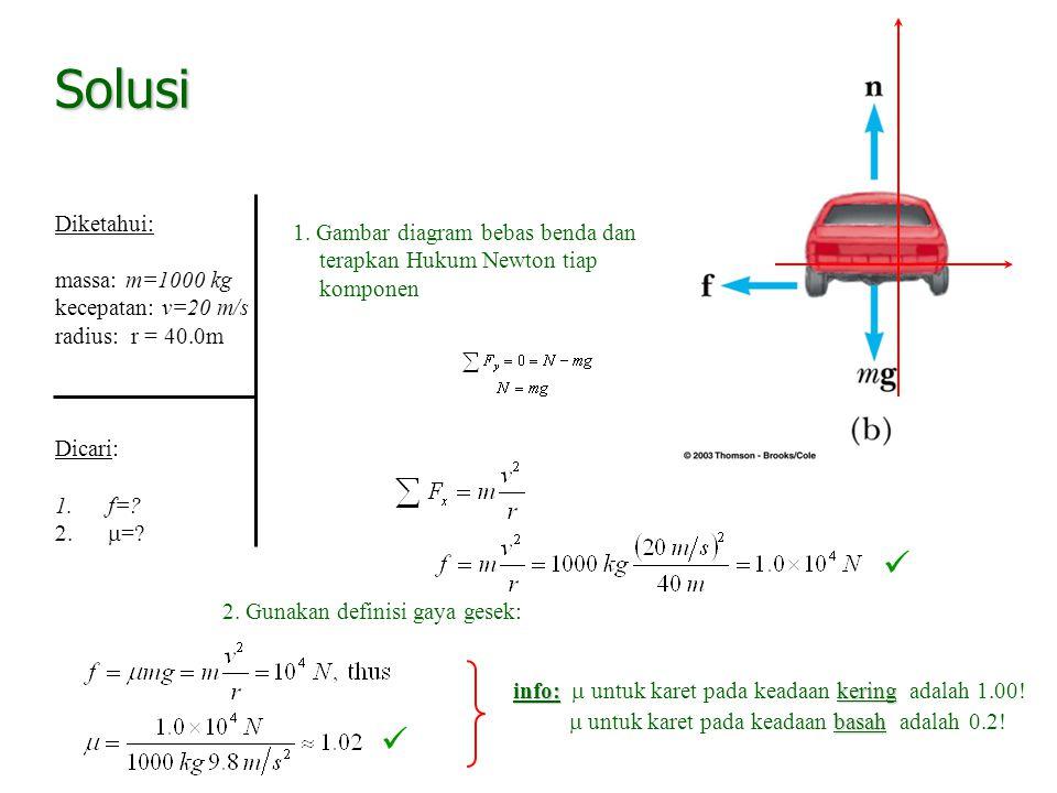 Solusi Diketahui: massa: m=1000 kg. kecepatan: v=20 m/s. radius: r = 40.0m. Dicari: f= m=