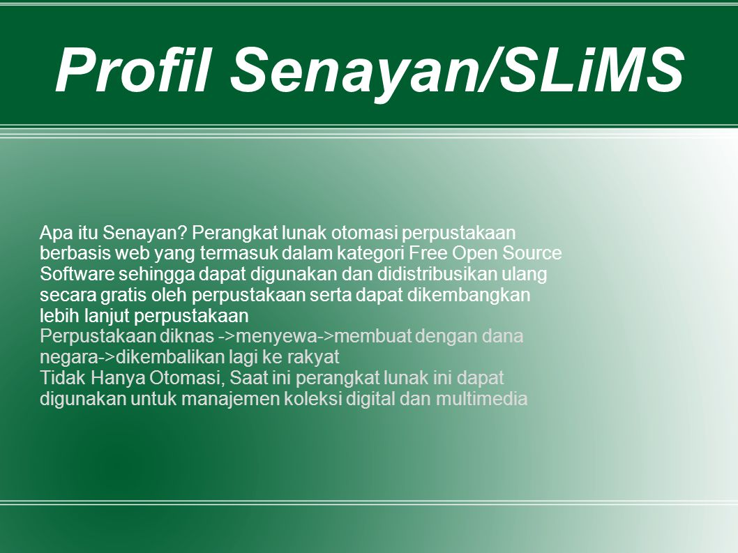 Profil Senayan/SLiMS Apa itu Senayan Perangkat lunak otomasi perpustakaan. berbasis web yang termasuk dalam kategori Free Open Source.