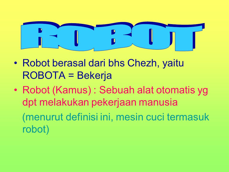 ROBOT Robot berasal dari bhs Chezh, yaitu ROBOTA = Bekerja