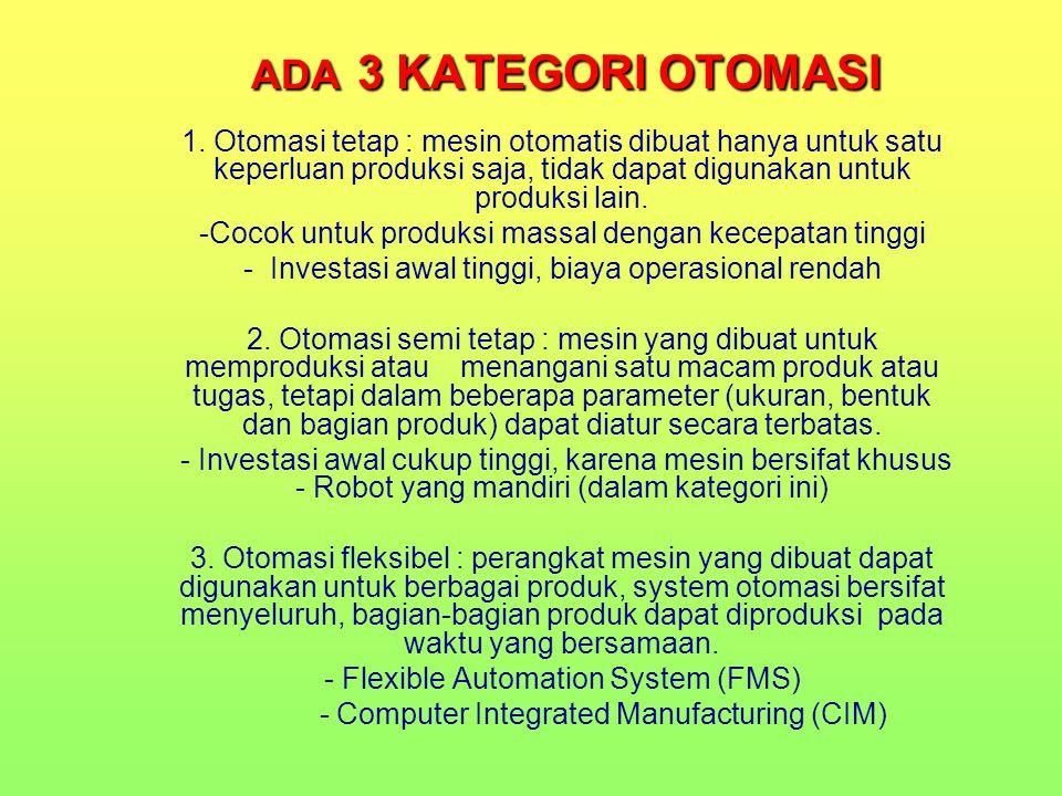 ADA 3 KATEGORI OTOMASI 1. Otomasi tetap : mesin otomatis dibuat hanya untuk satu keperluan produksi saja, tidak dapat digunakan untuk produksi lain.