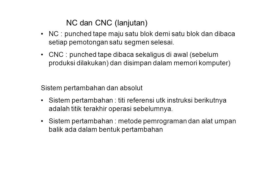 NC dan CNC (lanjutan) NC : punched tape maju satu blok demi satu blok dan dibaca setiap pemotongan satu segmen selesai.