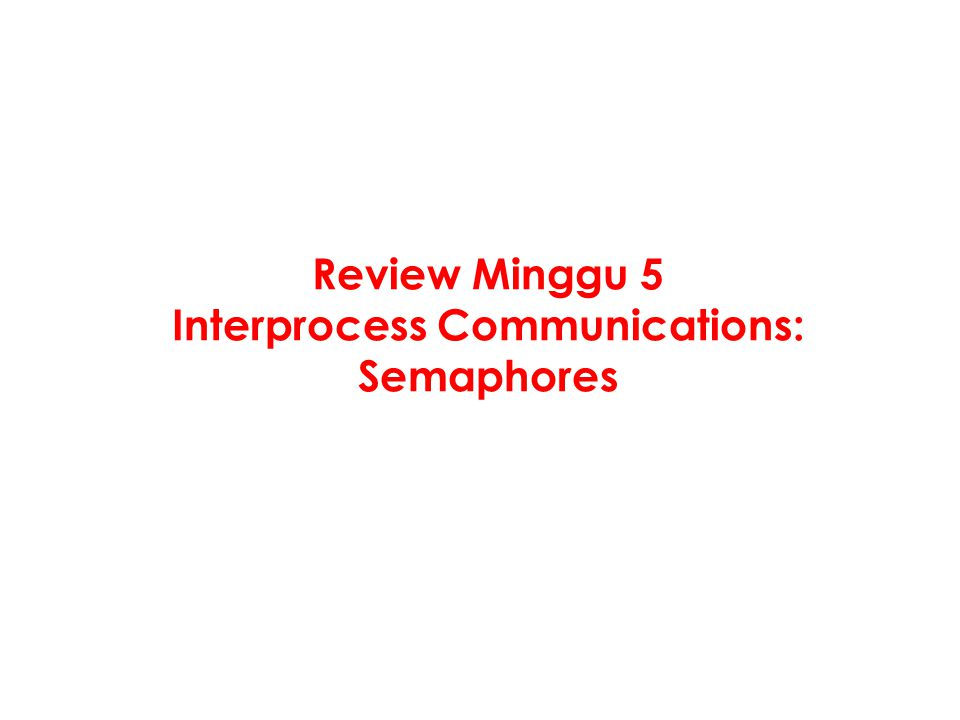 Review Minggu 5 Interprocess Communications: Semaphores