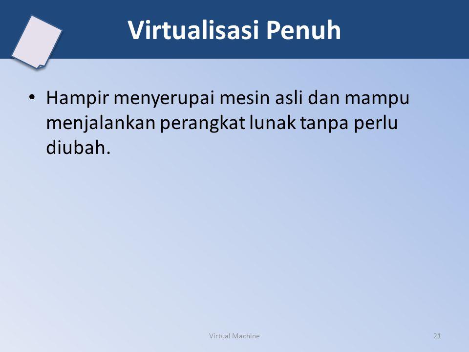 Virtualisasi Penuh Hampir menyerupai mesin asli dan mampu menjalankan perangkat lunak tanpa perlu diubah.