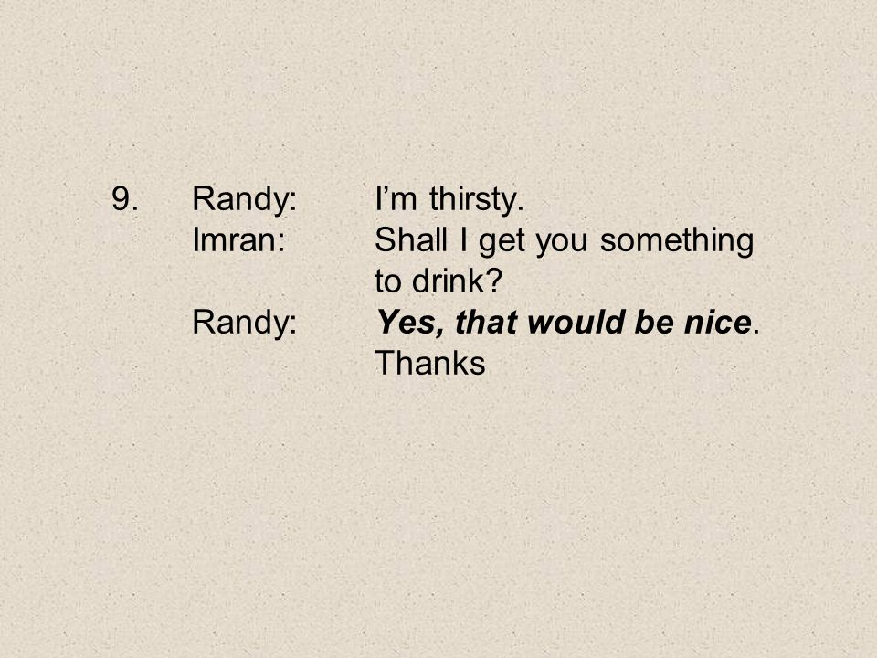 Randy:. I'm thirsty. Imran:. Shall I get you something. to drink