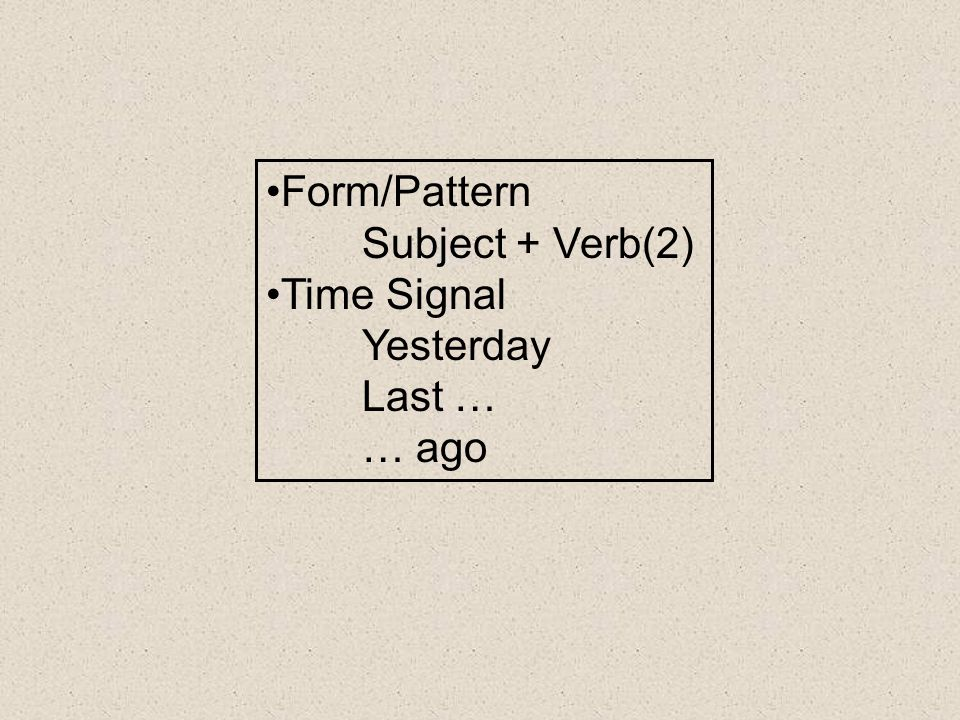 Form/Pattern Subject + Verb(2) Time Signal Yesterday Last … … ago
