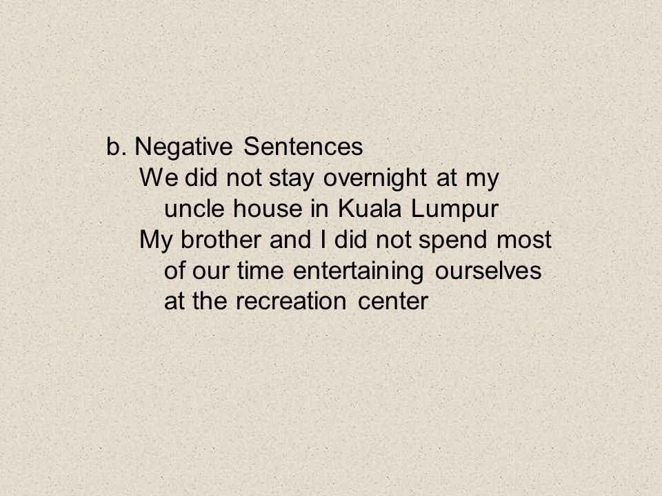 b. Negative Sentences We did not stay overnight at my uncle house in Kuala Lumpur.