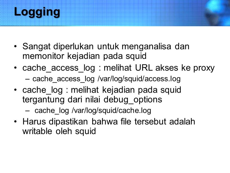 Logging Sangat diperlukan untuk menganalisa dan memonitor kejadian pada squid. cache_access_log : melihat URL akses ke proxy.