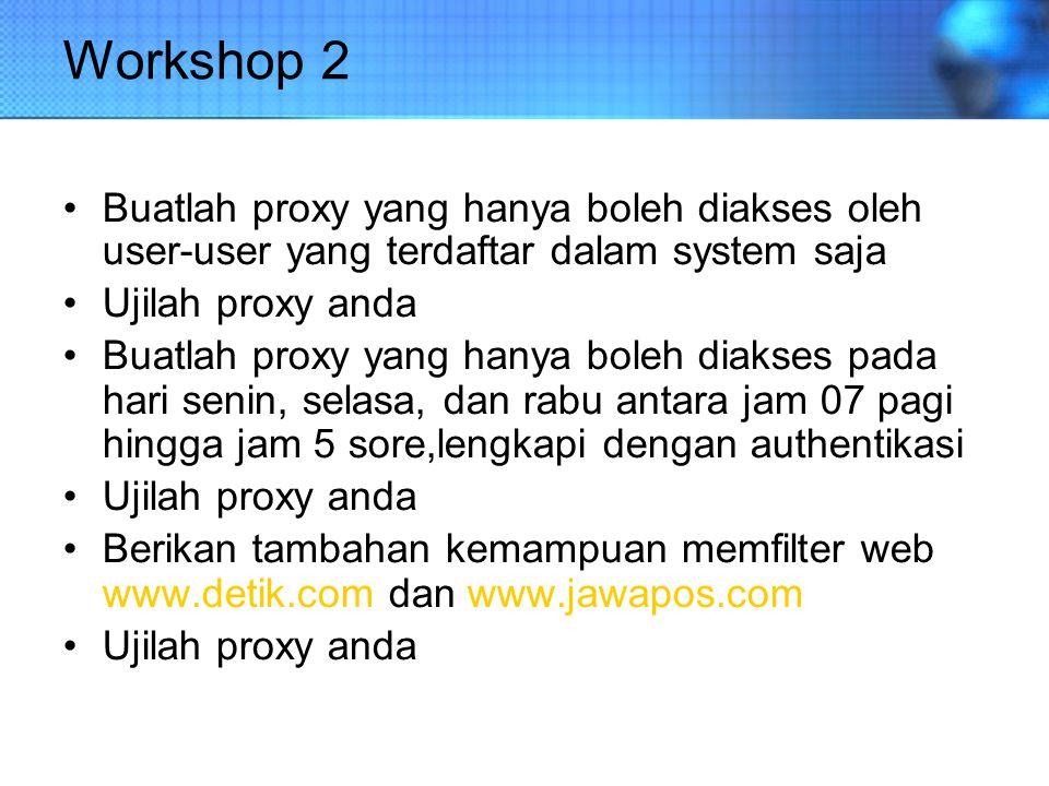 Workshop 2 Buatlah proxy yang hanya boleh diakses oleh user-user yang terdaftar dalam system saja.