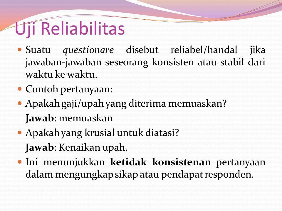 Uji Reliabilitas Suatu questionare disebut reliabel/handal jika jawaban-jawaban seseorang konsisten atau stabil dari waktu ke waktu.