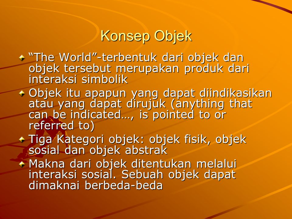 Konsep Objek The World -terbentuk dari objek dan objek tersebut merupakan produk dari interaksi simbolik.