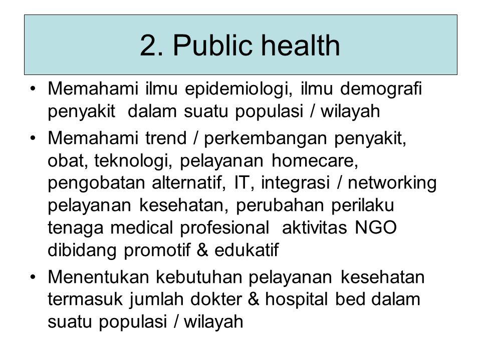 2. Public health Memahami ilmu epidemiologi, ilmu demografi penyakit dalam suatu populasi / wilayah.