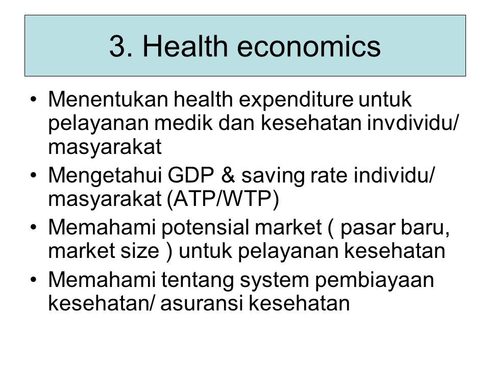 3. Health economics Menentukan health expenditure untuk pelayanan medik dan kesehatan invdividu/ masyarakat.