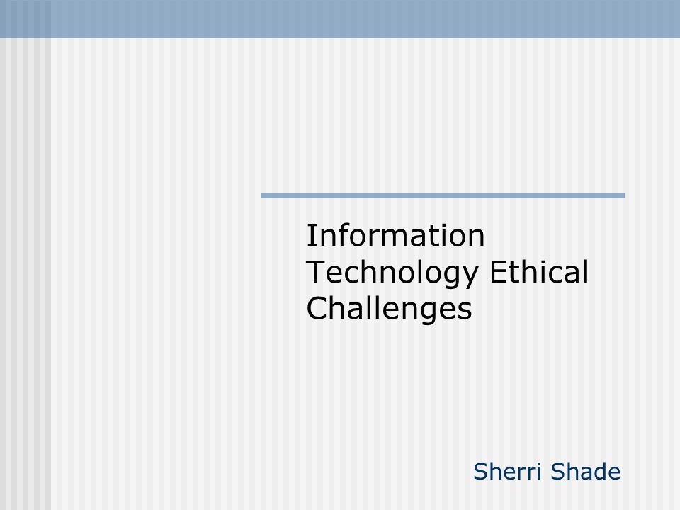 Information Technology Ethical Challenges