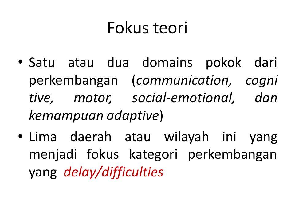 Fokus teori Satu atau dua domains pokok dari perkembangan (communication, cogni tive, motor, social-emotional, dan kemampuan adaptive)