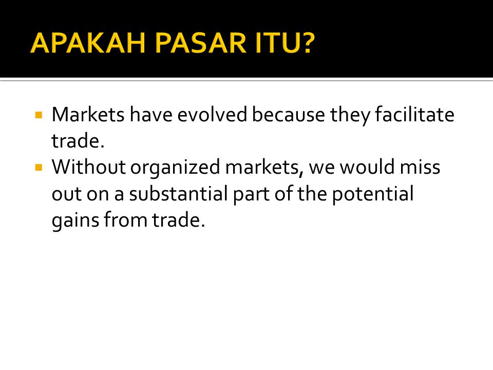 APAKAH PASAR ITU Markets have evolved because they facilitate trade.