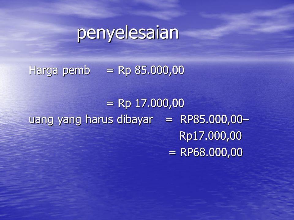 penyelesaian Harga pemb = Rp 85.000,00 = Rp 17.000,00
