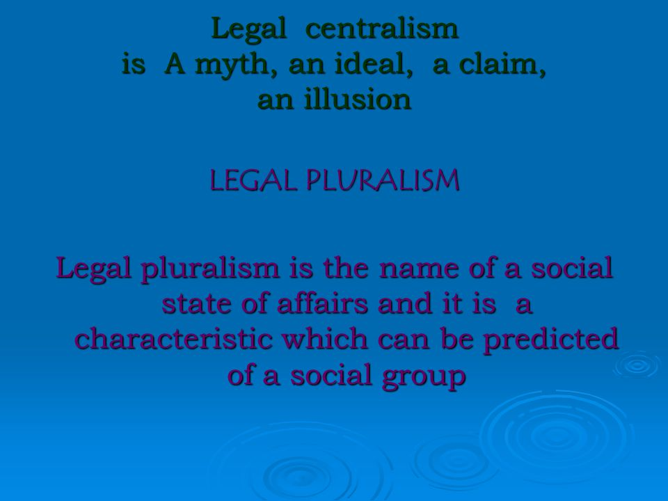 Legal centralism is A myth, an ideal, a claim, an illusion