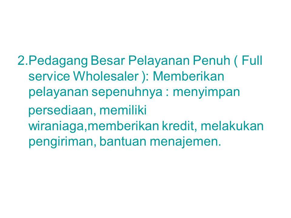 2.Pedagang Besar Pelayanan Penuh ( Full service Wholesaler ): Memberikan pelayanan sepenuhnya : menyimpan