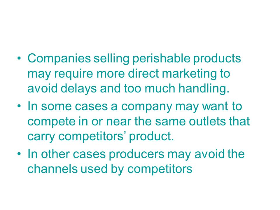 Companies selling perishable products may require more direct marketing to avoid delays and too much handling.