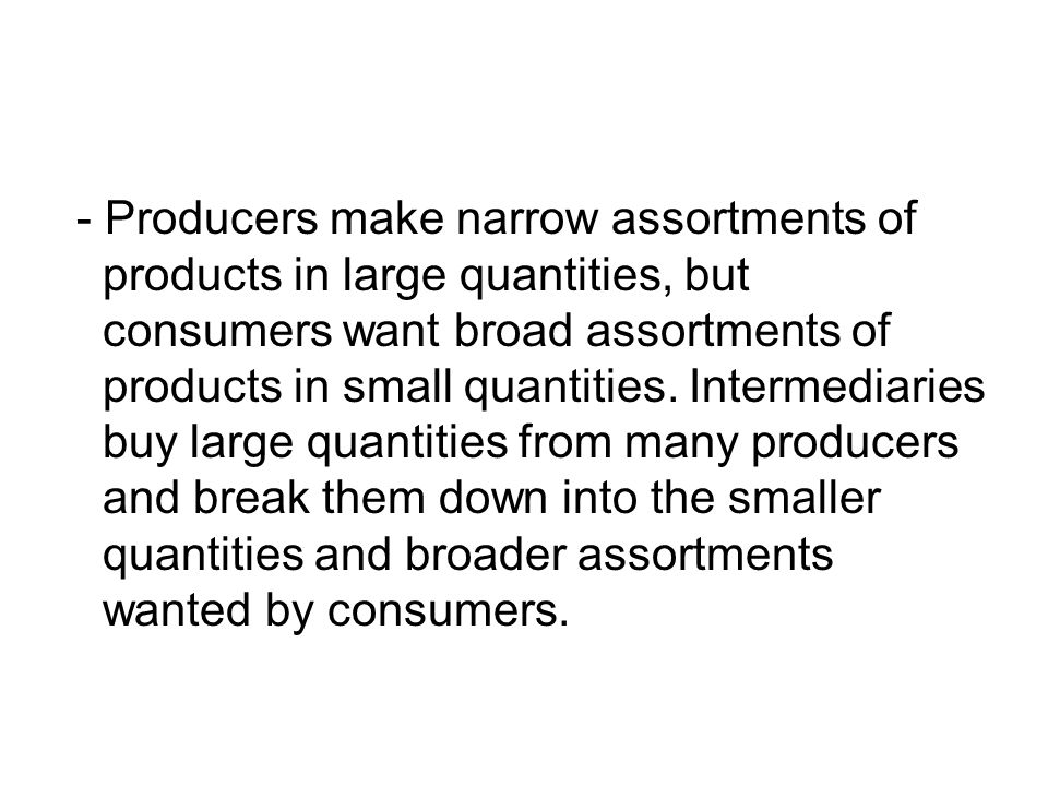 - Producers make narrow assortments of products in large quantities, but consumers want broad assortments of products in small quantities.