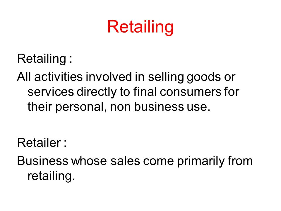 Retailing Retailing : All activities involved in selling goods or services directly to final consumers for their personal, non business use.