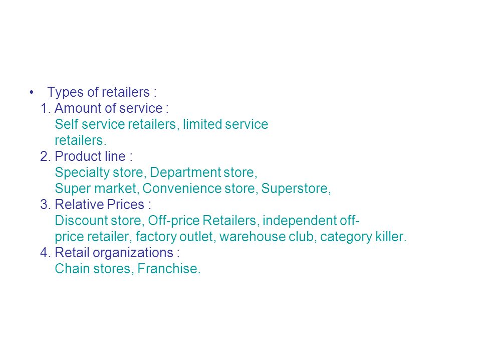 Types of retailers : 1. Amount of service : Self service retailers, limited service. retailers. 2. Product line :