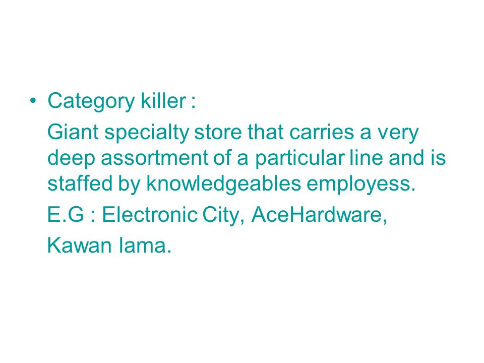 Category killer : Giant specialty store that carries a very deep assortment of a particular line and is staffed by knowledgeables employess.