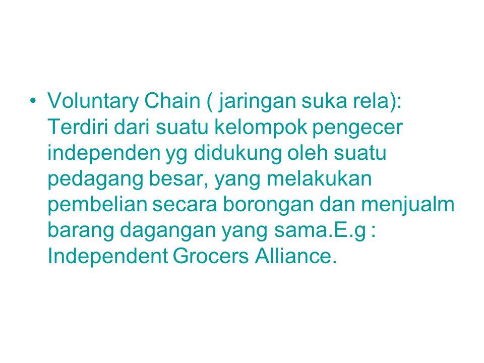Voluntary Chain ( jaringan suka rela): Terdiri dari suatu kelompok pengecer independen yg didukung oleh suatu pedagang besar, yang melakukan pembelian secara borongan dan menjualm barang dagangan yang sama.E.g : Independent Grocers Alliance.