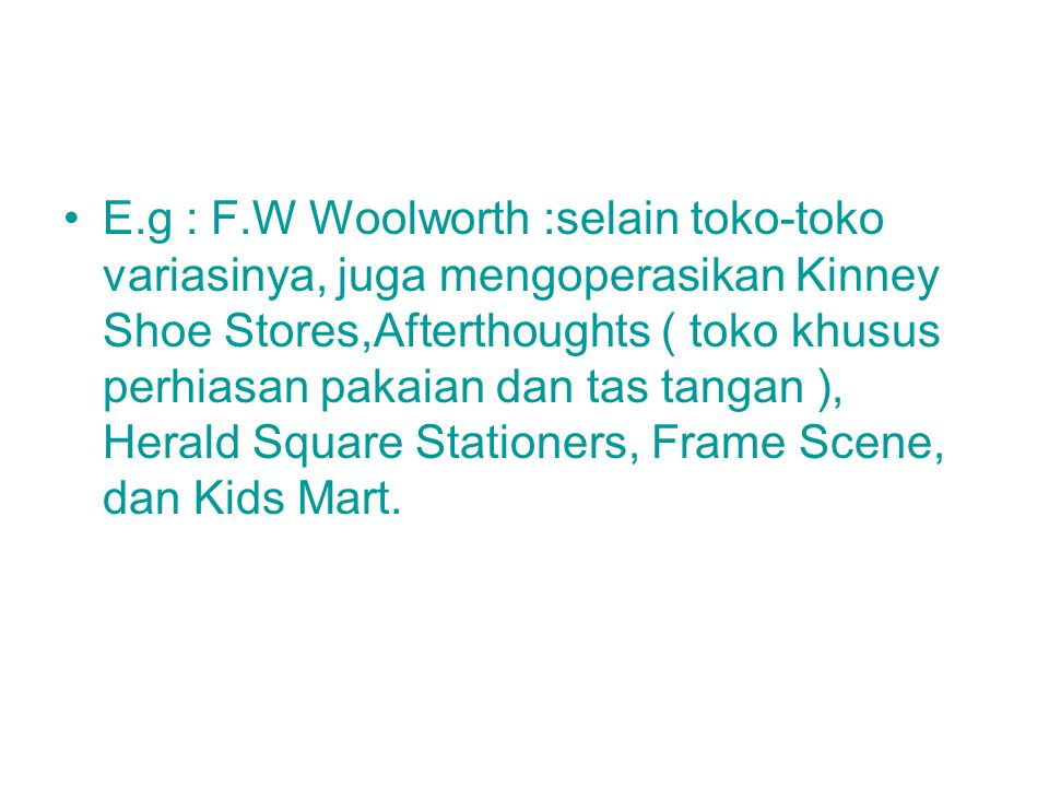 E.g : F.W Woolworth :selain toko-toko variasinya, juga mengoperasikan Kinney Shoe Stores,Afterthoughts ( toko khusus perhiasan pakaian dan tas tangan ), Herald Square Stationers, Frame Scene, dan Kids Mart.