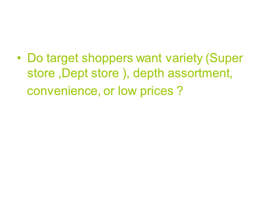 Do target shoppers want variety (Super store ,Dept store ), depth assortment,