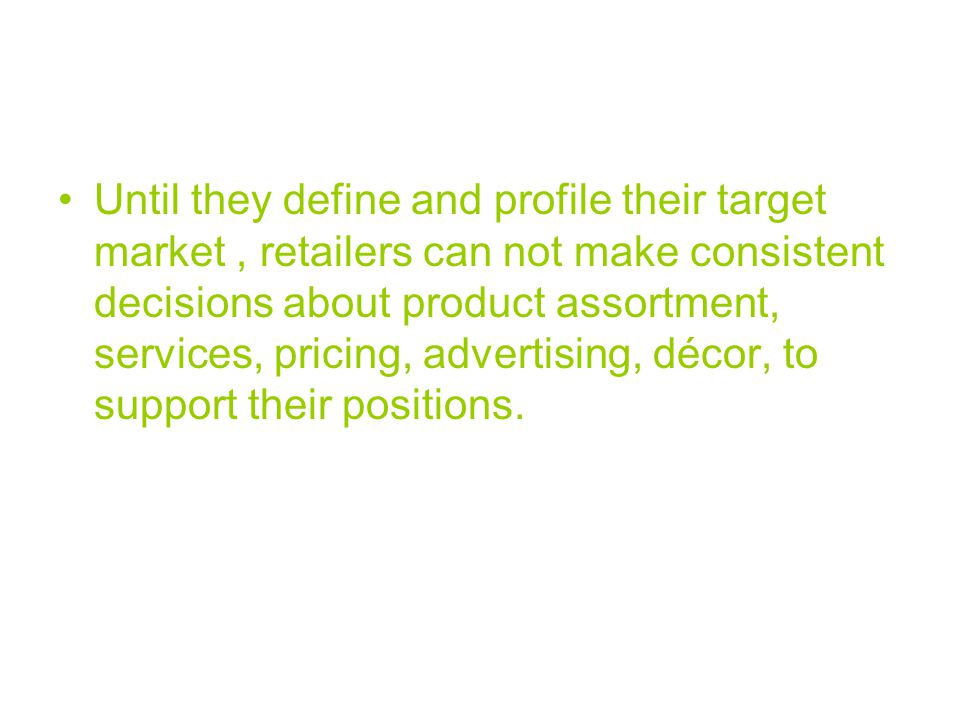 Until they define and profile their target market , retailers can not make consistent decisions about product assortment, services, pricing, advertising, décor, to support their positions.