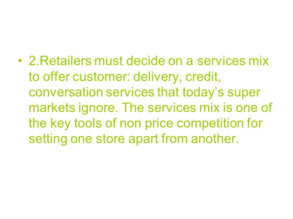 2.Retailers must decide on a services mix to offer customer: delivery, credit, conversation services that today's super markets ignore.