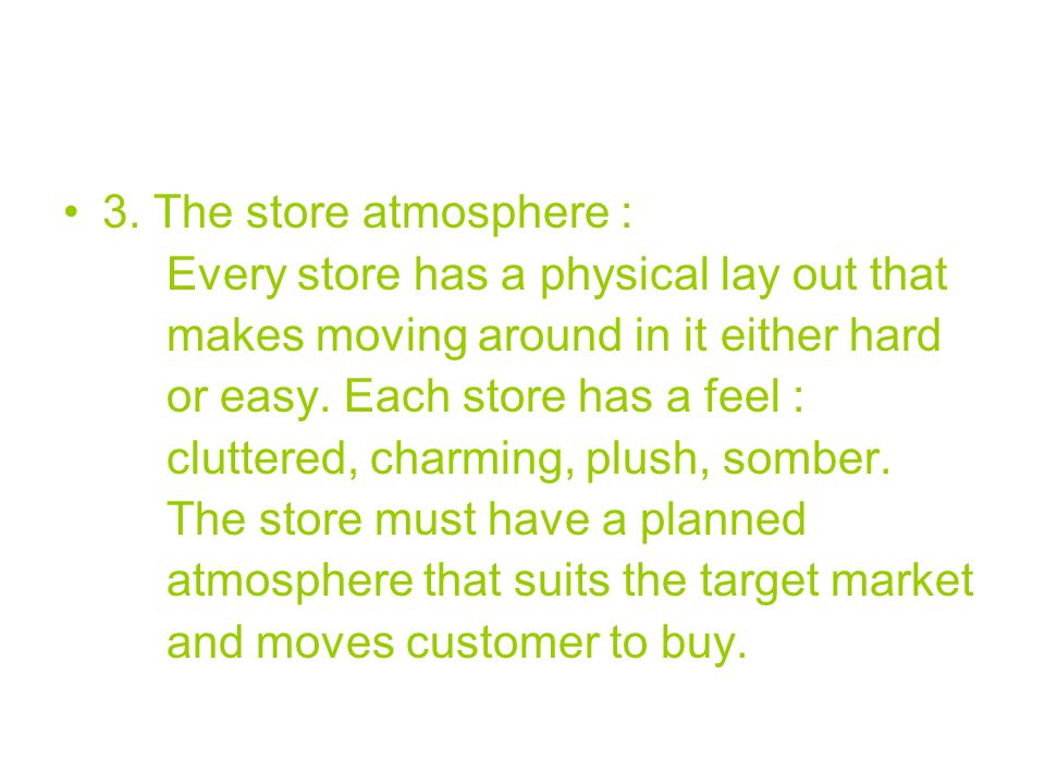 3. The store atmosphere : Every store has a physical lay out that. makes moving around in it either hard.