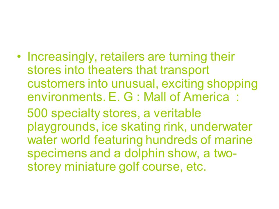 Increasingly, retailers are turning their stores into theaters that transport customers into unusual, exciting shopping environments. E. G : Mall of America :
