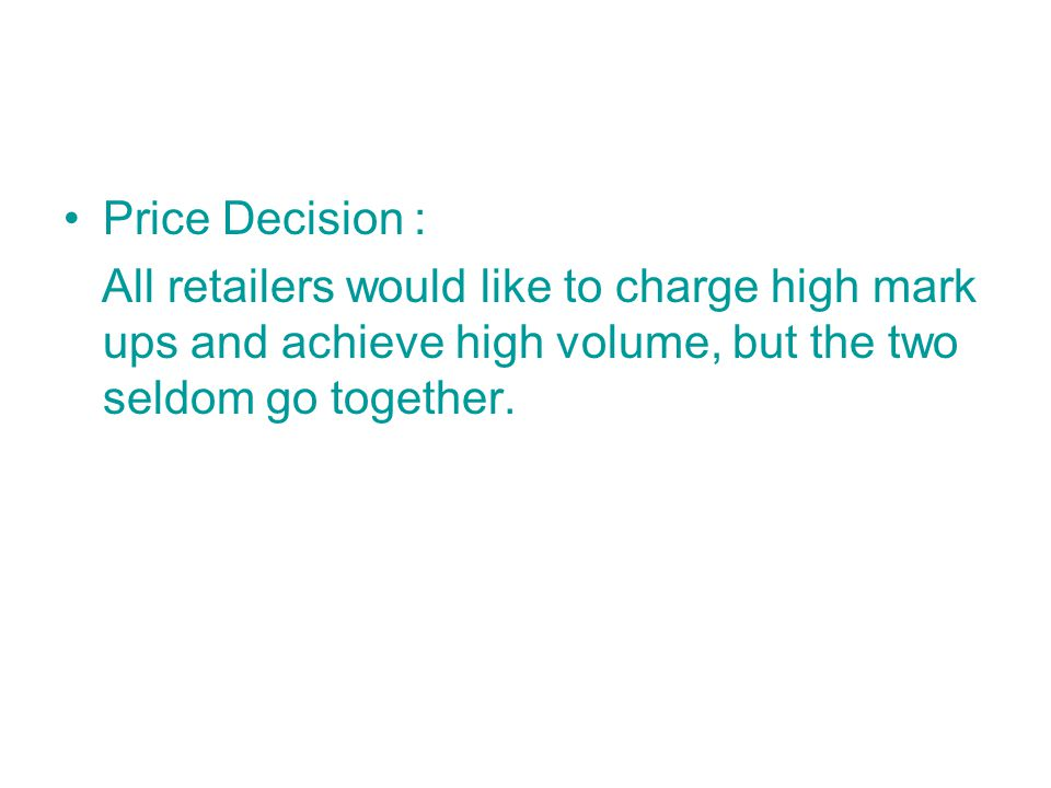 Price Decision : All retailers would like to charge high mark ups and achieve high volume, but the two seldom go together.