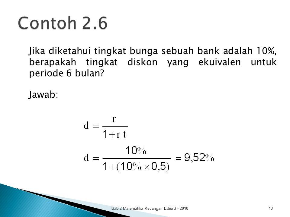 Contoh 2.6 Jika diketahui tingkat bunga sebuah bank adalah 10%, berapakah tingkat diskon yang ekuivalen untuk periode 6 bulan