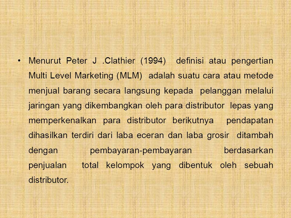 Menurut Peter J .Clathier (1994) definisi atau pengertian Multi Level Marketing (MLM) adalah suatu cara atau metode menjual barang secara langsung kepada pelanggan melalui jaringan yang dikembangkan oleh para distributor lepas yang memperkenalkan para distributor berikutnya pendapatan dihasilkan terdiri dari laba eceran dan laba grosir ditambah dengan pembayaran-pembayaran berdasarkan penjualan total kelompok yang dibentuk oleh sebuah distributor.