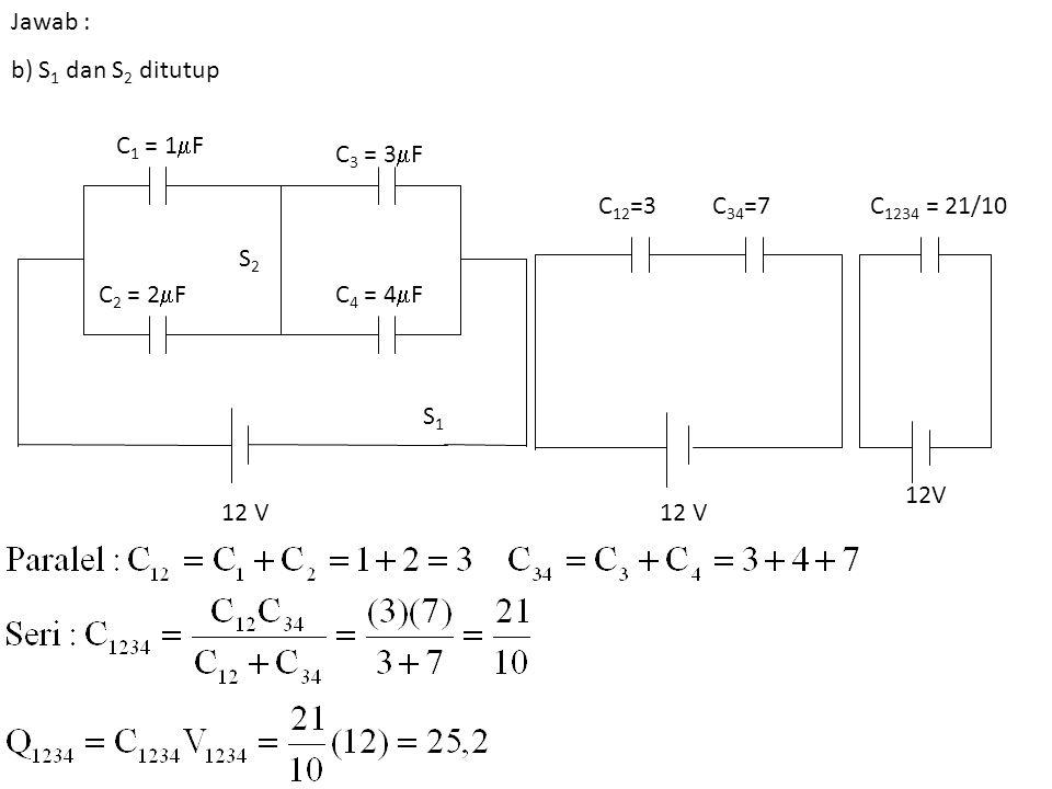 Jawab : b) S1 dan S2 ditutup. C1 = 1F. C3 = 3F. C12=3. C34=7. C1234 = 21/10. S2. C2 = 2F.